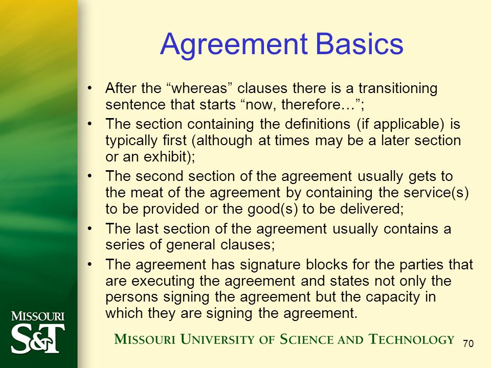70 Agreement Basics After the whereas clauses there is a transitioning sentence that starts now, therefore… ; The section containing the definitions (if applicable) is typically first (although at times may be a later section or an exhibit); The second section of the agreement usually gets to the meat of the agreement by containing the service(s) to be provided or the good(s) to be delivered; The last section of the agreement usually contains a series of general clauses; The agreement has signature blocks for the parties that are executing the agreement and states not only the persons signing the agreement but the capacity in which they are signing the agreement.