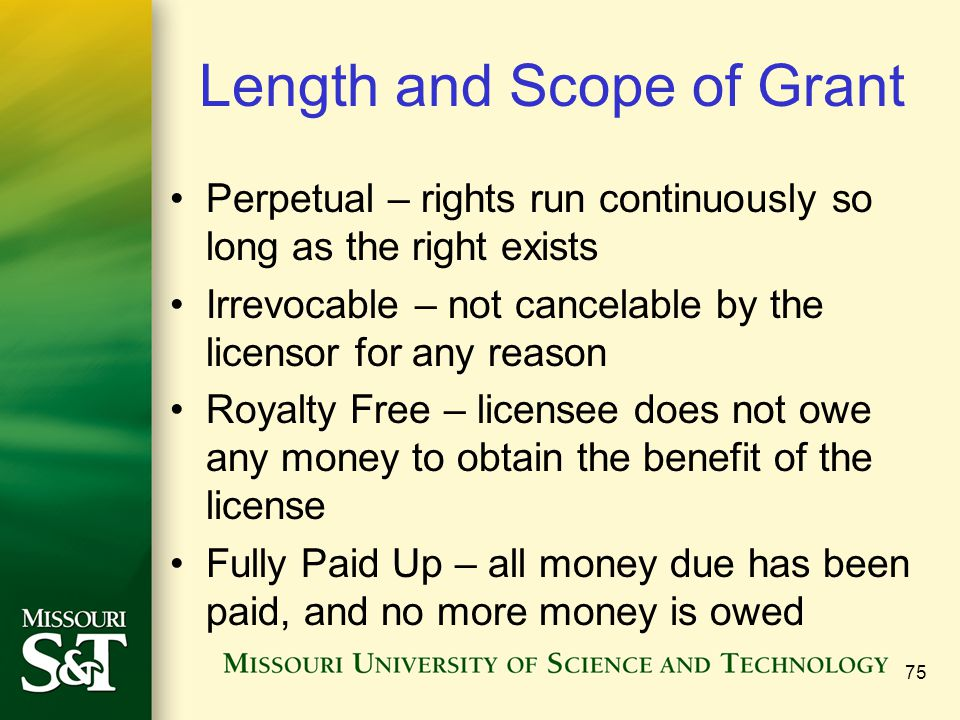 Length and Scope of Grant Perpetual – rights run continuously so long as the right exists Irrevocable – not cancelable by the licensor for any reason Royalty Free – licensee does not owe any money to obtain the benefit of the license Fully Paid Up – all money due has been paid, and no more money is owed 75
