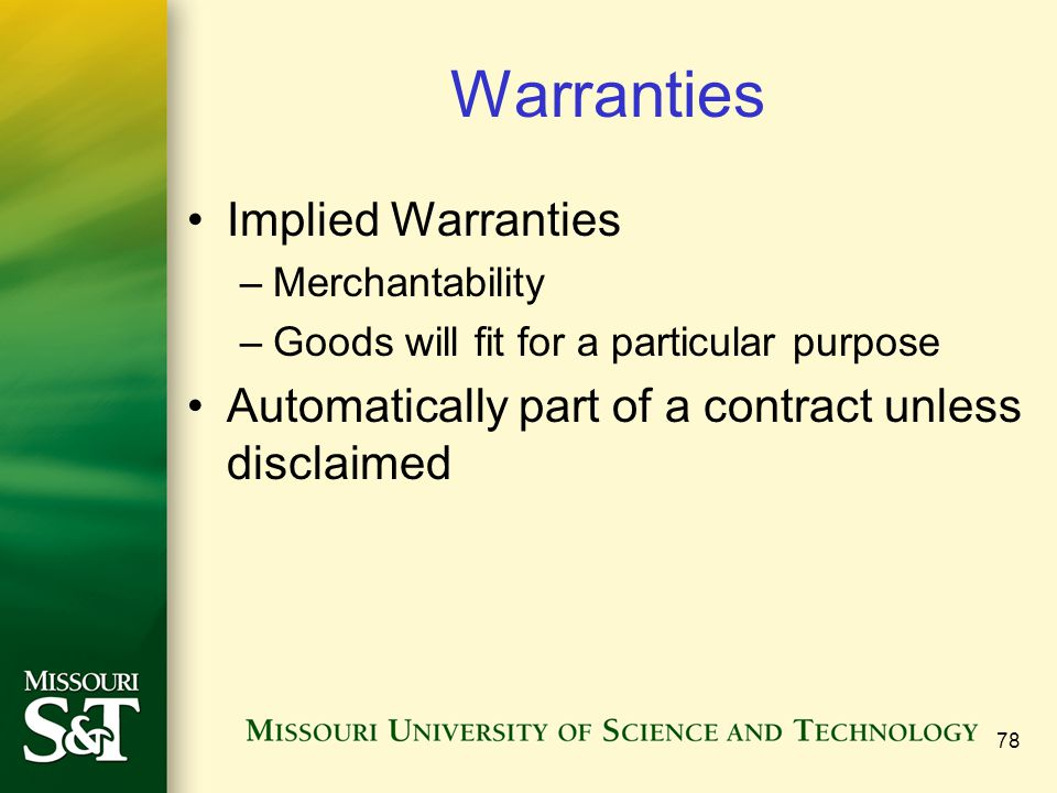 Warranties Implied Warranties –Merchantability –Goods will fit for a particular purpose Automatically part of a contract unless disclaimed 78