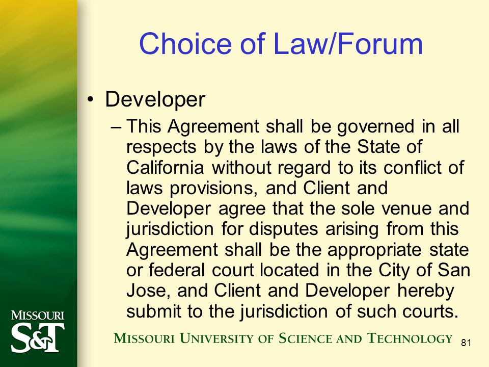 81 Choice of Law/Forum Developer –This Agreement shall be governed in all respects by the laws of the State of California without regard to its conflict of laws provisions, and Client and Developer agree that the sole venue and jurisdiction for disputes arising from this Agreement shall be the appropriate state or federal court located in the City of San Jose, and Client and Developer hereby submit to the jurisdiction of such courts.
