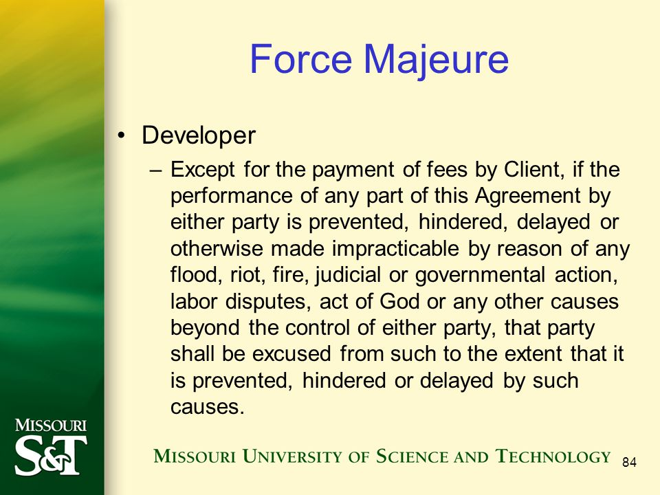 84 Force Majeure Developer –Except for the payment of fees by Client, if the performance of any part of this Agreement by either party is prevented, hindered, delayed or otherwise made impracticable by reason of any flood, riot, fire, judicial or governmental action, labor disputes, act of God or any other causes beyond the control of either party, that party shall be excused from such to the extent that it is prevented, hindered or delayed by such causes.
