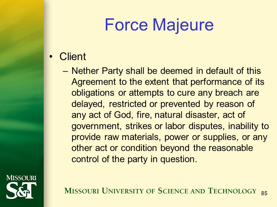 85 Force Majeure Client –Nether Party shall be deemed in default of this Agreement to the extent that performance of its obligations or attempts to cure any breach are delayed, restricted or prevented by reason of any act of God, fire, natural disaster, act of government, strikes or labor disputes, inability to provide raw materials, power or supplies, or any other act or condition beyond the reasonable control of the party in question.