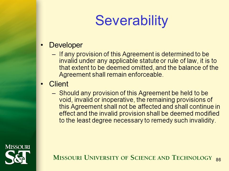 86 Severability Developer –If any provision of this Agreement is determined to be invalid under any applicable statute or rule of law, it is to that extent to be deemed omitted, and the balance of the Agreement shall remain enforceable.