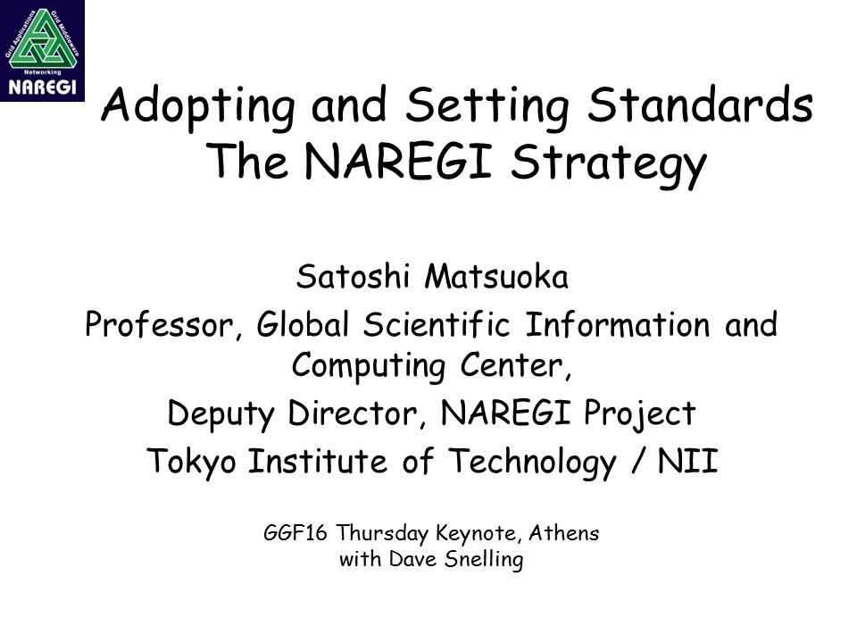 Adopting and Setting Standards The NAREGI Strategy Satoshi Matsuoka Professor, Global Scientific Information and Computing Center, Deputy Director, NAREGI Project Tokyo Institute of Technology / NII GGF16 Thursday Keynote, Athens with Dave Snelling