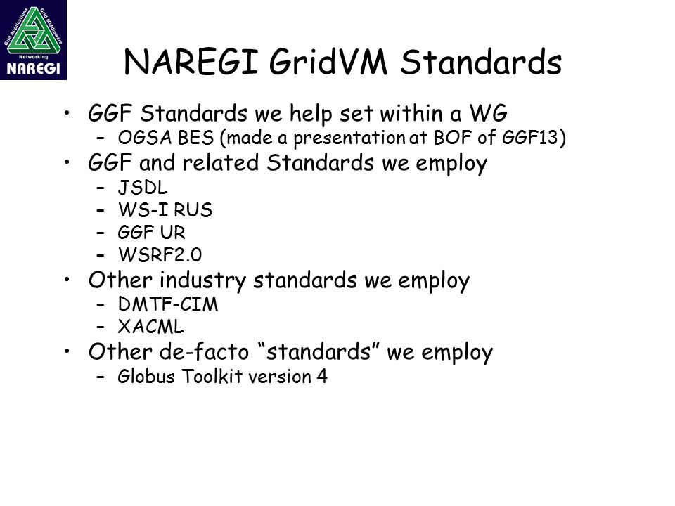 NAREGI GridVM Standards GGF Standards we help set within a WG –OGSA BES (made a presentation at BOF of GGF13) GGF and related Standards we employ –JSDL –WS-I RUS –GGF UR –WSRF2.0 Other industry standards we employ –DMTF-CIM –XACML Other de-facto standards we employ –Globus Toolkit version 4
