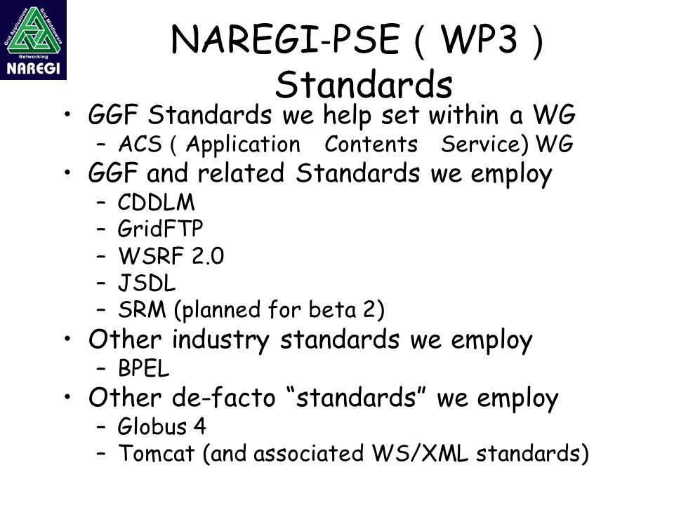 NAREGI ‐ PSE ( WP3 ) Standards GGF Standards we help set within a WG –ACS ( Application Contents Service) WG GGF and related Standards we employ –CDDLM –GridFTP –WSRF 2.0 –JSDL –SRM (planned for beta 2) Other industry standards we employ –BPEL Other de-facto standards we employ –Globus 4 –Tomcat (and associated WS/XML standards)