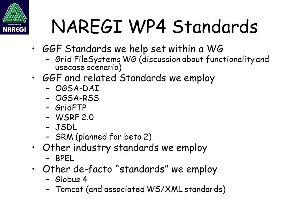 NAREGI WP4 Standards GGF Standards we help set within a WG –Grid FileSystems WG (discussion about functionality and usecase scenario) GGF and related Standards we employ –OGSA-DAI –OGSA-RSS –GridFTP –WSRF 2.0 –JSDL –SRM (planned for beta 2) Other industry standards we employ –BPEL Other de-facto standards we employ –Globus 4 –Tomcat (and associated WS/XML standards)