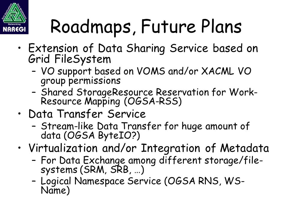 Roadmaps, Future Plans Extension of Data Sharing Service based on Grid FileSystem –VO support based on VOMS and/or XACML VO group permissions –Shared StorageResource Reservation for Work- Resource Mapping (OGSA-RSS) Data Transfer Service –Stream-like Data Transfer for huge amount of data (OGSA ByteIO?) Virtualization and/or Integration of Metadata –For Data Exchange among different storage/file- systems (SRM, SRB, …) –Logical Namespace Service (OGSA RNS, WS- Name)