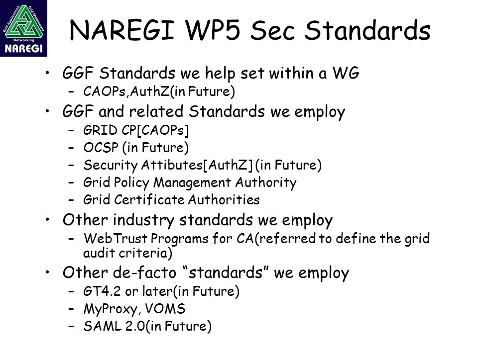 NAREGI WP5 Sec Standards GGF Standards we help set within a WG –CAOPs,AuthZ(in Future) GGF and related Standards we employ –GRID CP[CAOPs] –OCSP (in Future) –Security Attibutes[AuthZ] (in Future) –Grid Policy Management Authority –Grid Certificate Authorities Other industry standards we employ –WebTrust Programs for CA(referred to define the grid audit criteria) Other de-facto standards we employ –GT4.2 or later(in Future) –MyProxy, VOMS –SAML 2.0(in Future)
