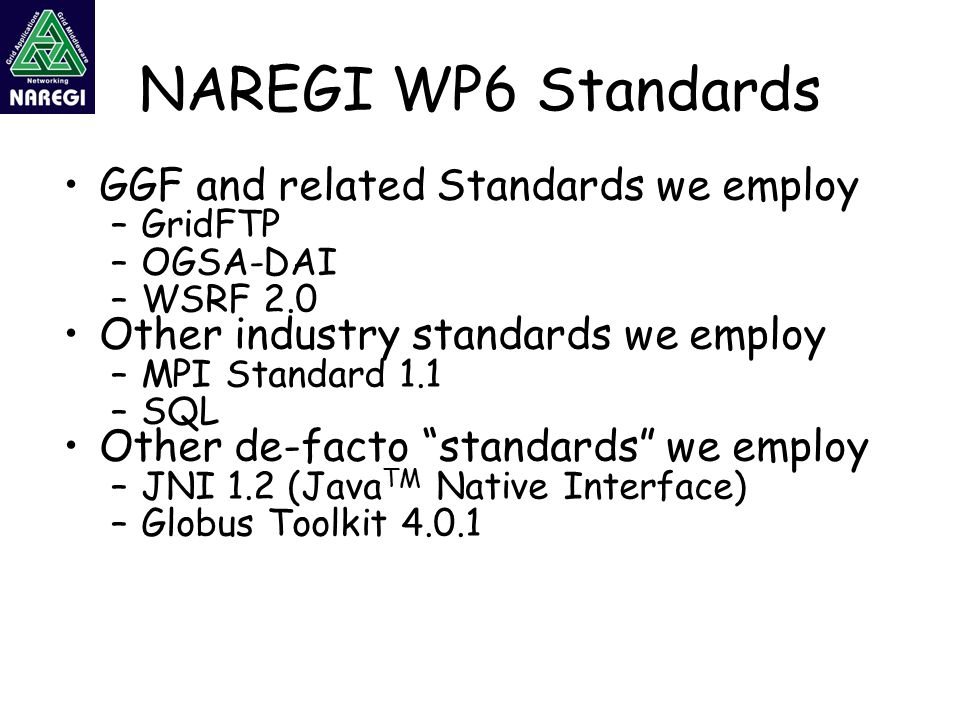 NAREGI WP6 Standards GGF and related Standards we employ –GridFTP –OGSA-DAI –WSRF 2.0 Other industry standards we employ –MPI Standard 1.1 –SQL Other de-facto standards we employ –JNI 1.2 (Java TM Native Interface) –Globus Toolkit 4.0.1