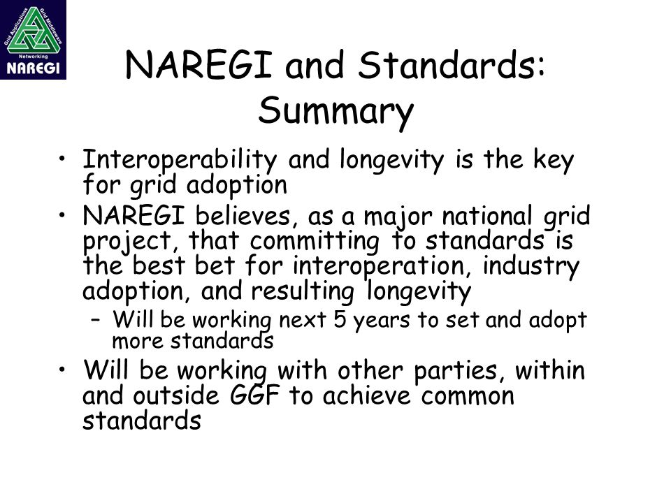 NAREGI and Standards: Summary Interoperability and longevity is the key for grid adoption NAREGI believes, as a major national grid project, that committing to standards is the best bet for interoperation, industry adoption, and resulting longevity –Will be working next 5 years to set and adopt more standards Will be working with other parties, within and outside GGF to achieve common standards