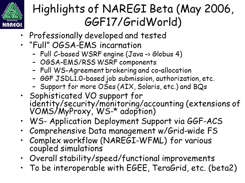 Highlights of NAREGI Beta (May 2006, GGF17/GridWorld) Professionally developed and tested Full OGSA-EMS incarnation –Full C-based WSRF engine (Java -> Globus 4) –OGSA-EMS/RSS WSRF components –Full WS-Agreement brokering and co-allocation –GGF JSDL1.0-based job submission, authorization, etc.
