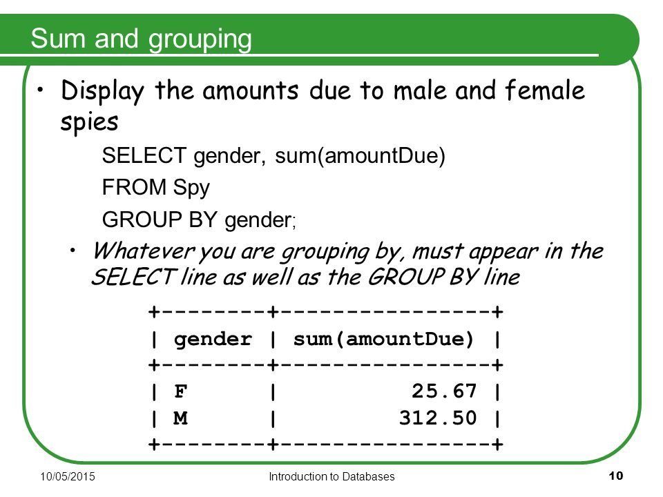 10/05/2015Introduction to Databases 10 Sum and grouping Display the amounts due to male and female spies SELECT gender, sum(amountDue) FROM Spy GROUP BY gender ; Whatever you are grouping by, must appear in the SELECT line as well as the GROUP BY line +--------+----------------+ | gender | sum(amountDue) | +--------+----------------+ | F | 25.67 | | M | 312.50 | +--------+----------------+
