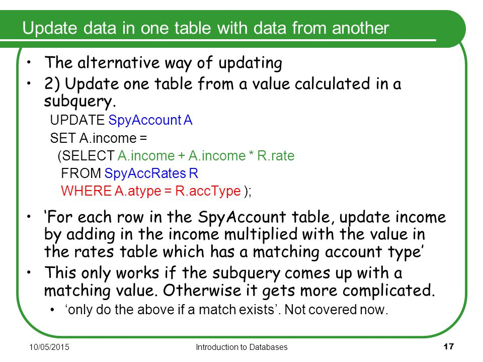 10/05/2015Introduction to Databases 17 Update data in one table with data from another The alternative way of updating 2) Update one table from a value calculated in a subquery.