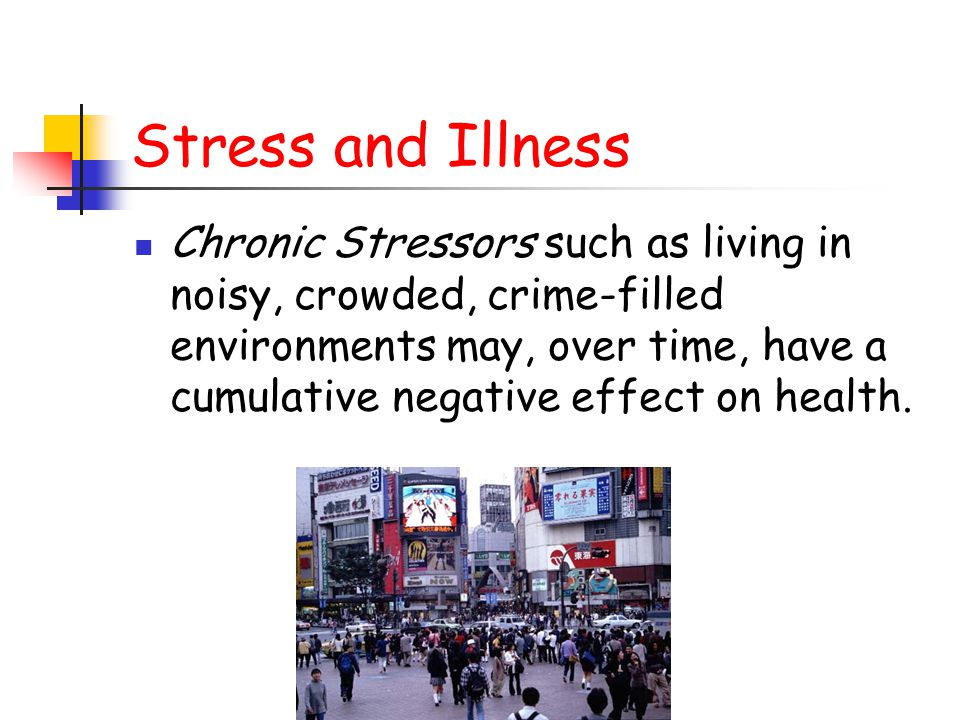 Stress and Illness Chronic Stressors such as living in noisy, crowded, crime-filled environments may, over time, have a cumulative negative effect on health.