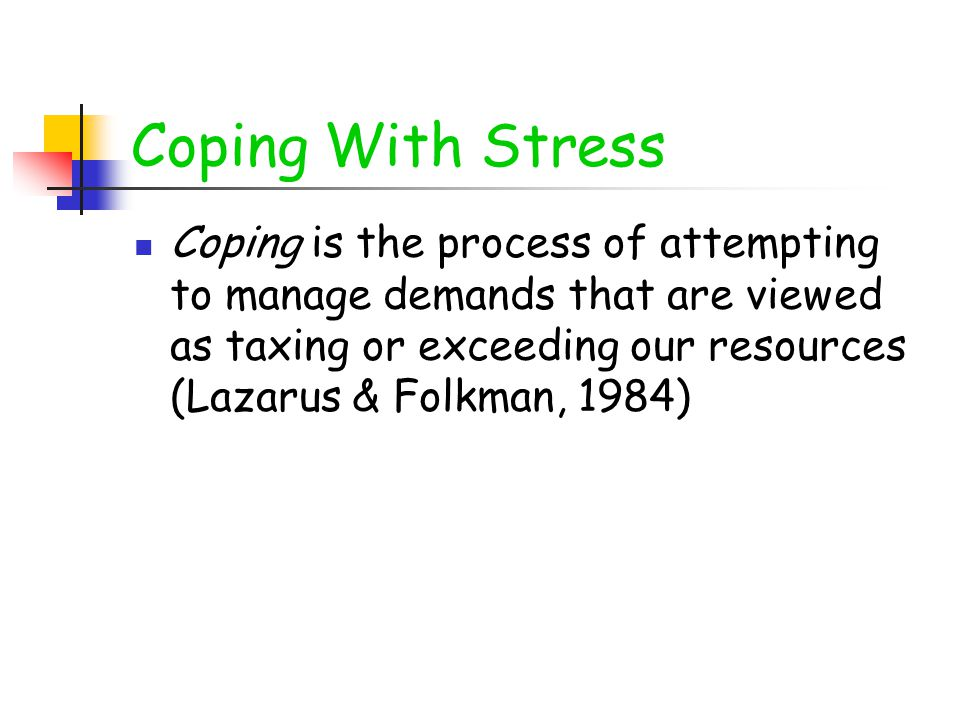 Coping With Stress Coping is the process of attempting to manage demands that are viewed as taxing or exceeding our resources (Lazarus & Folkman, 1984)