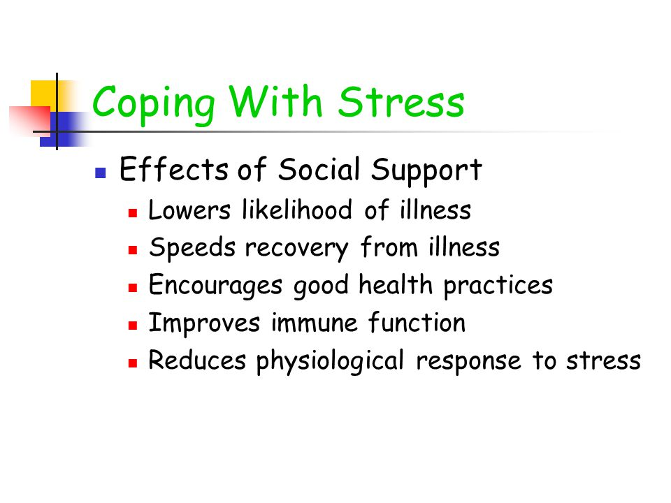 Coping With Stress Effects of Social Support Lowers likelihood of illness Speeds recovery from illness Encourages good health practices Improves immune function Reduces physiological response to stress