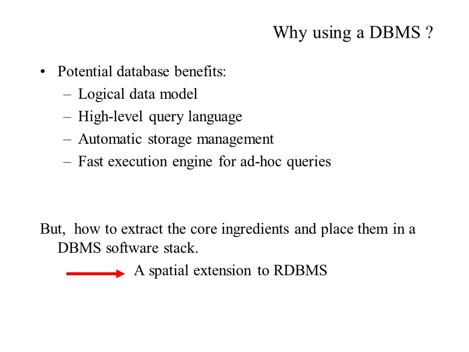 Why using a DBMS ? Potential database benefits: –Logical data model –High-level query language –Automatic storage management –Fast execution engine fo
