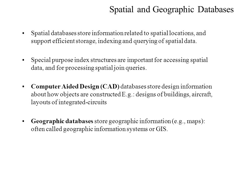 Spatial and Geographic Databases Spatial databases store information related to spatial locations, and support efficient storage, indexing and queryin