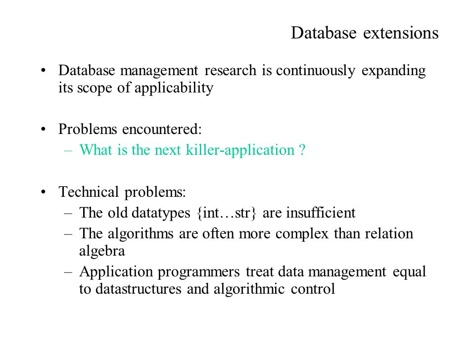 Database extensions Database management research is continuously expanding its scope of applicability Problems encountered: –What is the next killer-a