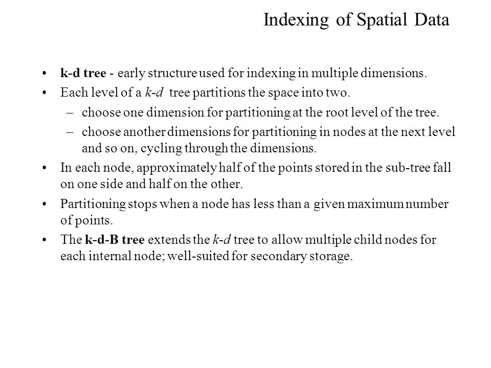 Indexing of Spatial Data k-d tree - early structure used for indexing in multiple dimensions. Each level of a k-d tree partitions the space into two.