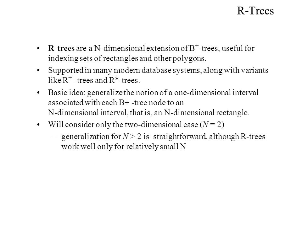 R-Trees R-trees are a N-dimensional extension of B + -trees, useful for indexing sets of rectangles and other polygons. Supported in many modern datab