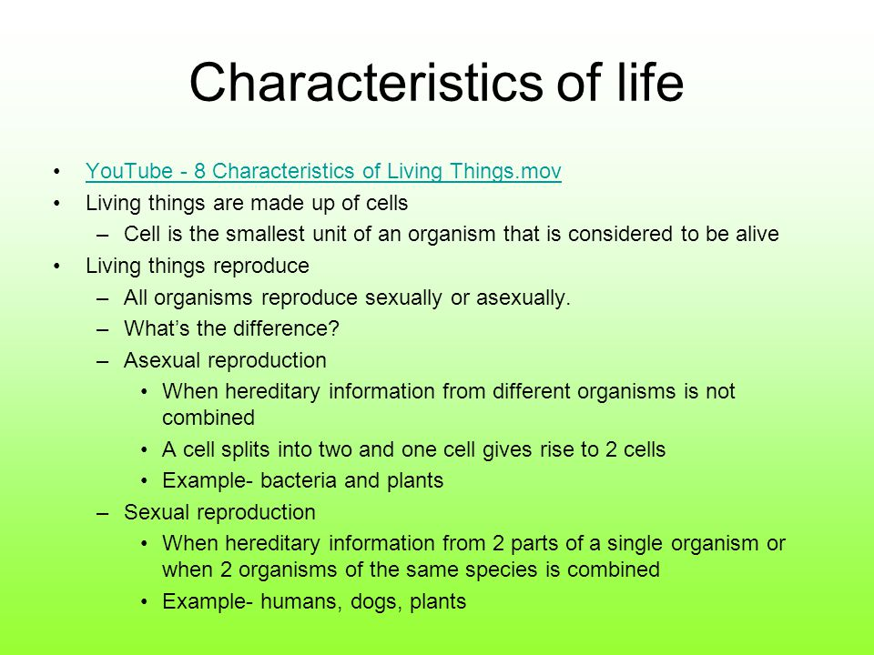 Characteristics of life YouTube - 8 Characteristics of Living Things.mov Living things are made up of cells –Cell is the smallest unit of an organism that is considered to be alive Living things reproduce –All organisms reproduce sexually or asexually.