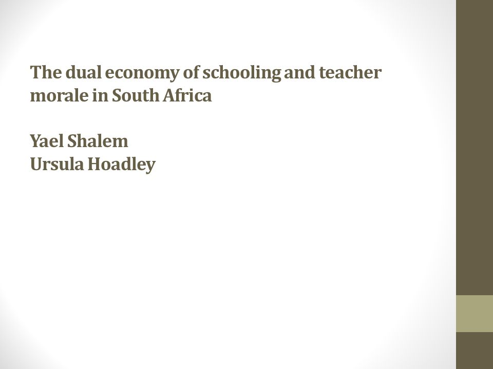 The dual economy of schooling and teacher morale in South Africa Yael Shalem Ursula Hoadley