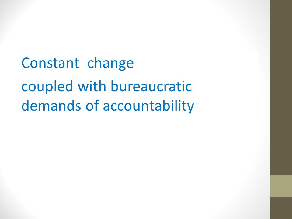 Constant change coupled with bureaucratic demands of accountability