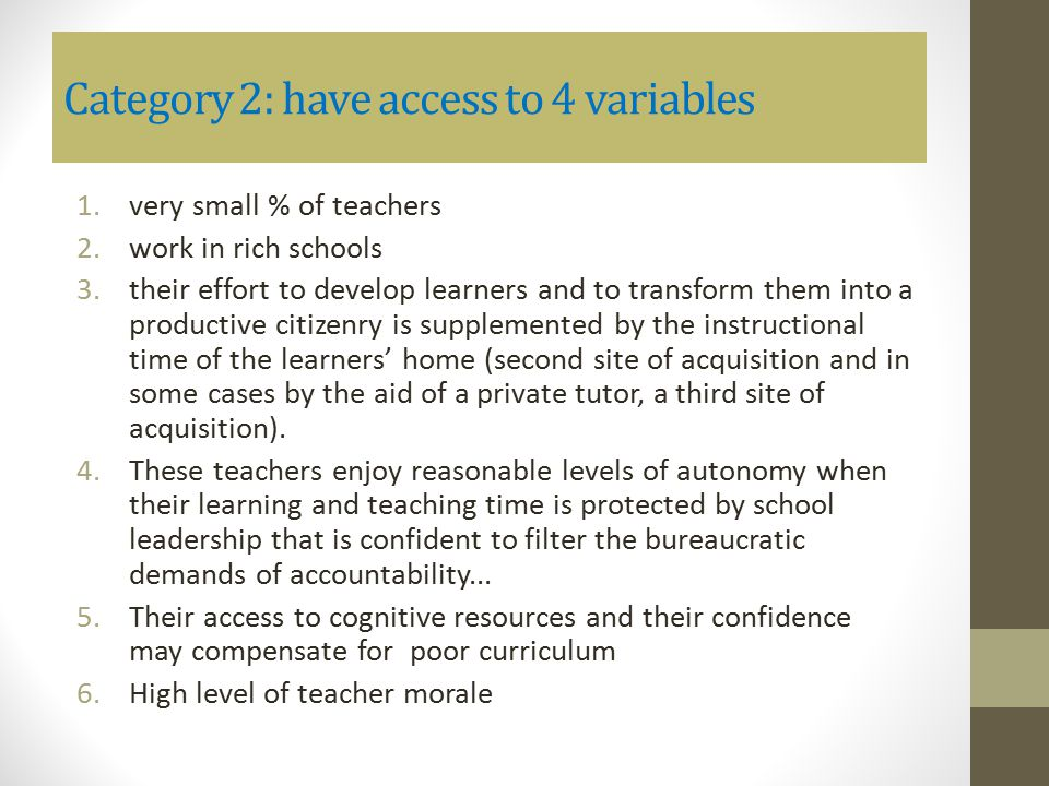Category 2: have access to 4 variables 1.very small % of teachers 2.work in rich schools 3.their effort to develop learners and to transform them into