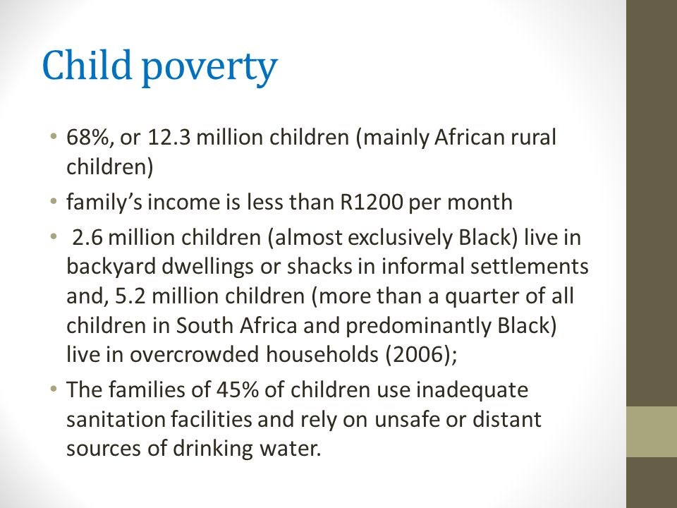 Child poverty 68%, or 12.3 million children (mainly African rural children) family's income is less than R1200 per month 2.6 million children (almost