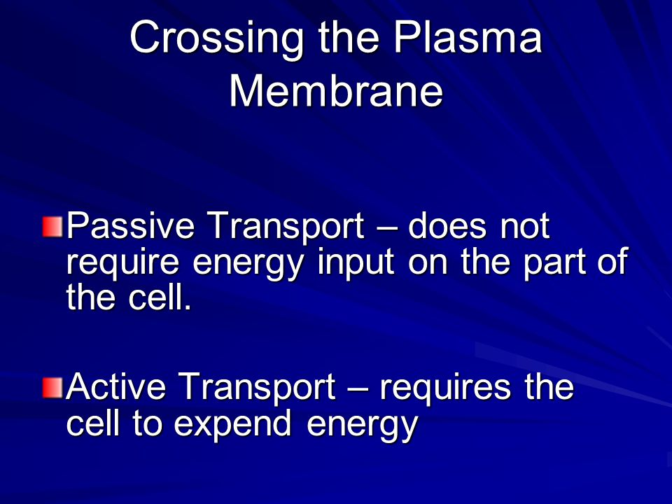 Crossing the Plasma Membrane Passive Transport – does not require energy input on the part of the cell.