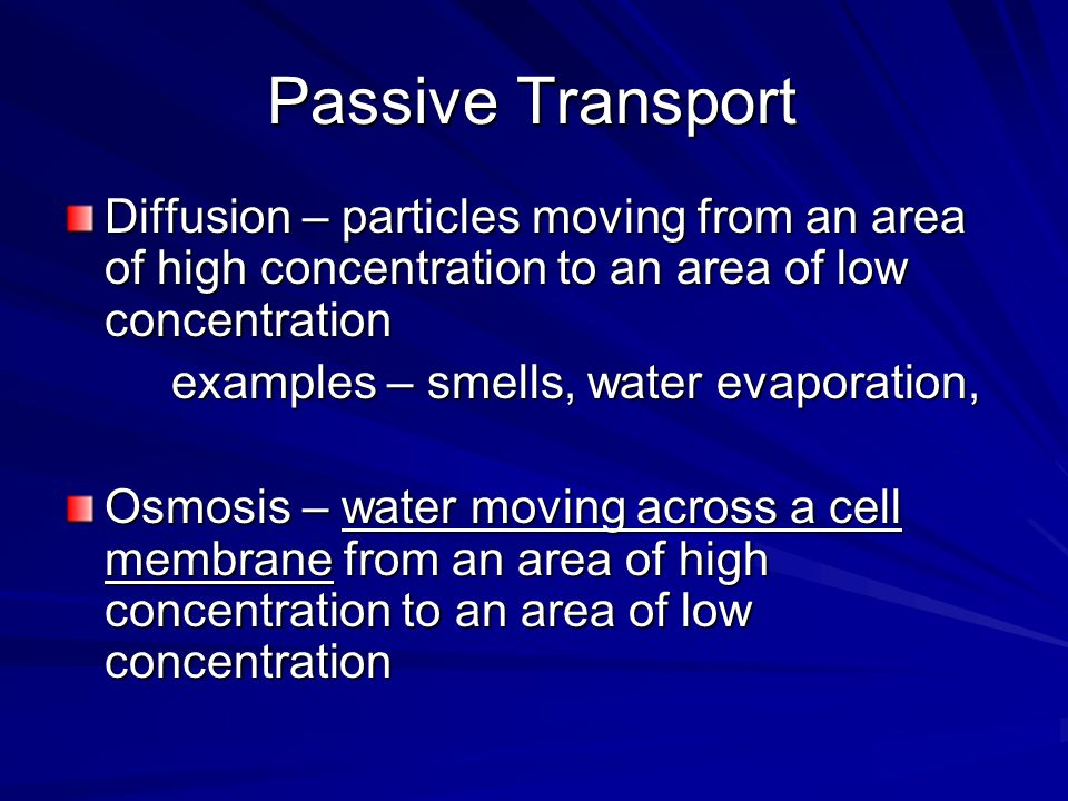 Passive Transport Diffusion – particles moving from an area of high concentration to an area of low concentration examples – smells, water evaporation