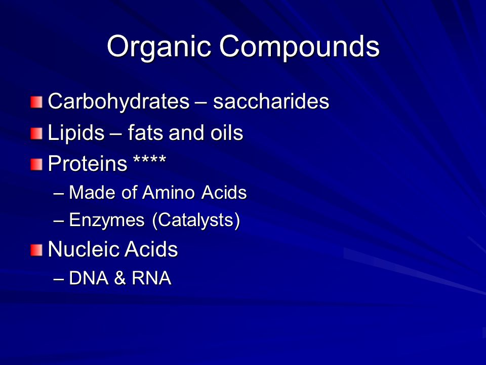 Organic Compounds Carbohydrates – saccharides Lipids – fats and oils Proteins **** –Made of Amino Acids –Enzymes (Catalysts) Nucleic Acids –DNA & RNA