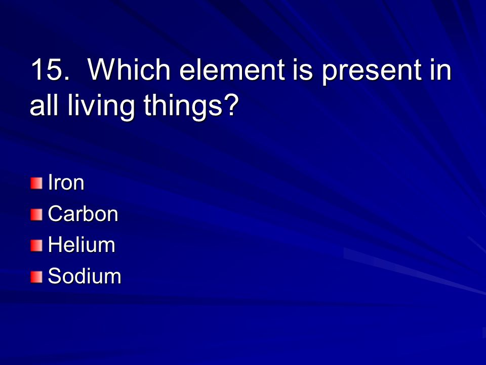 15. Which element is present in all living things IronCarbonHeliumSodium