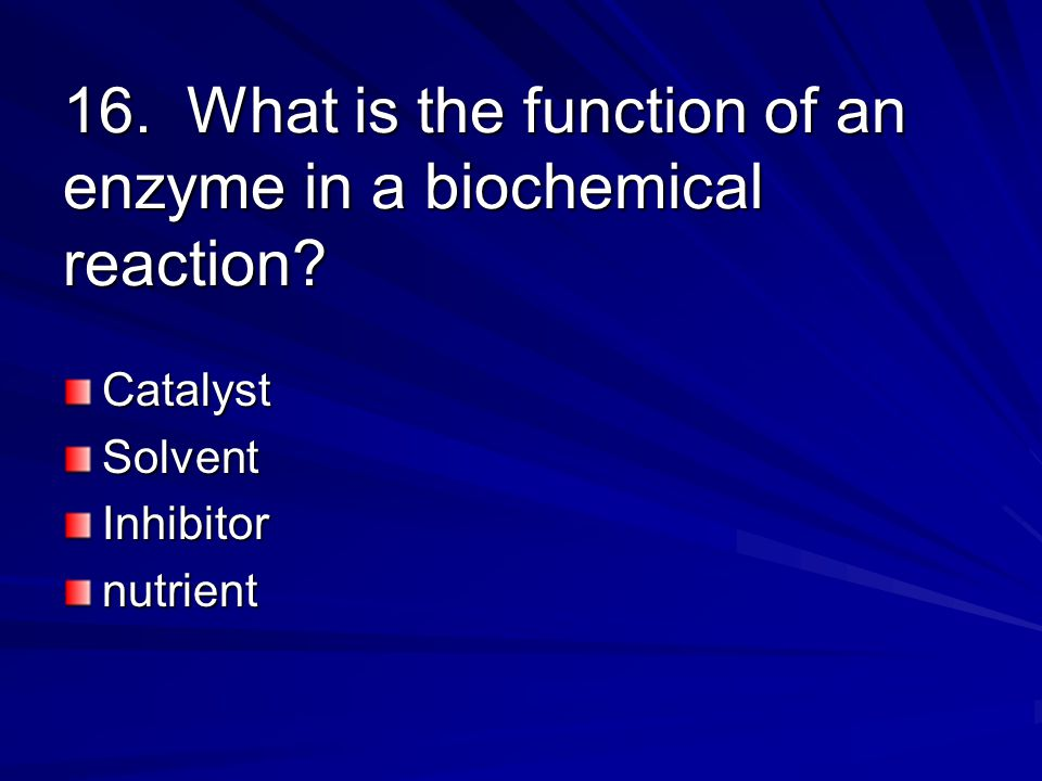 16. What is the function of an enzyme in a biochemical reaction CatalystSolventInhibitornutrient