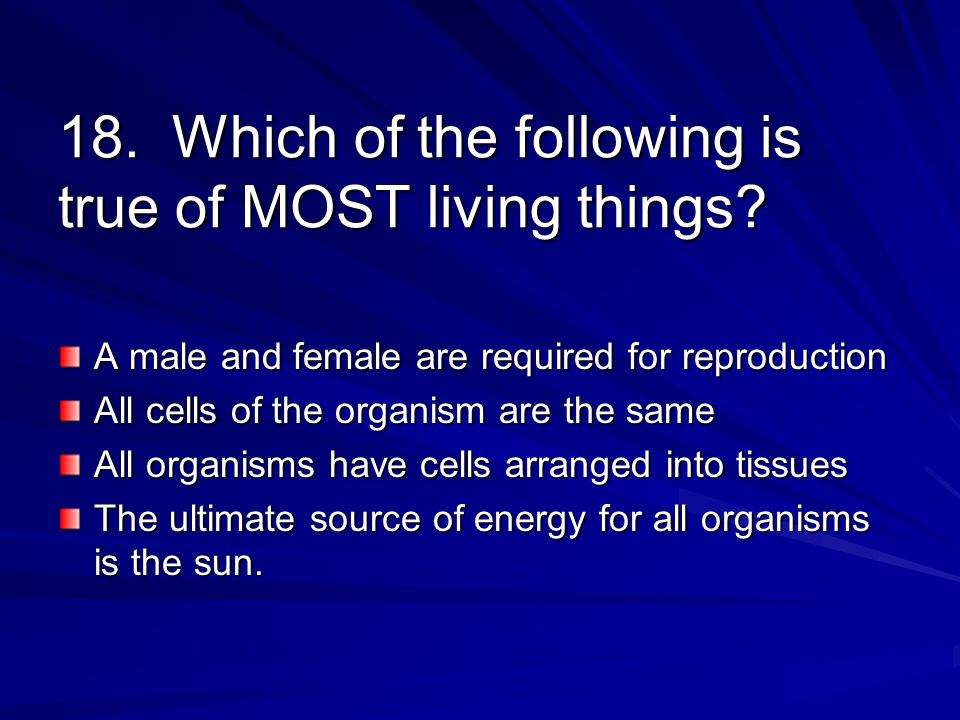 18. Which of the following is true of MOST living things.