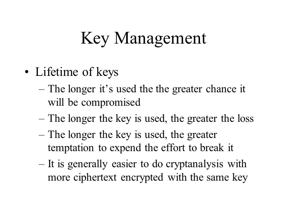Key Management Lifetime of keys –The longer it's used the the greater chance it will be compromised –The longer the key is used, the greater the loss –The longer the key is used, the greater temptation to expend the effort to break it –It is generally easier to do cryptanalysis with more ciphertext encrypted with the same key