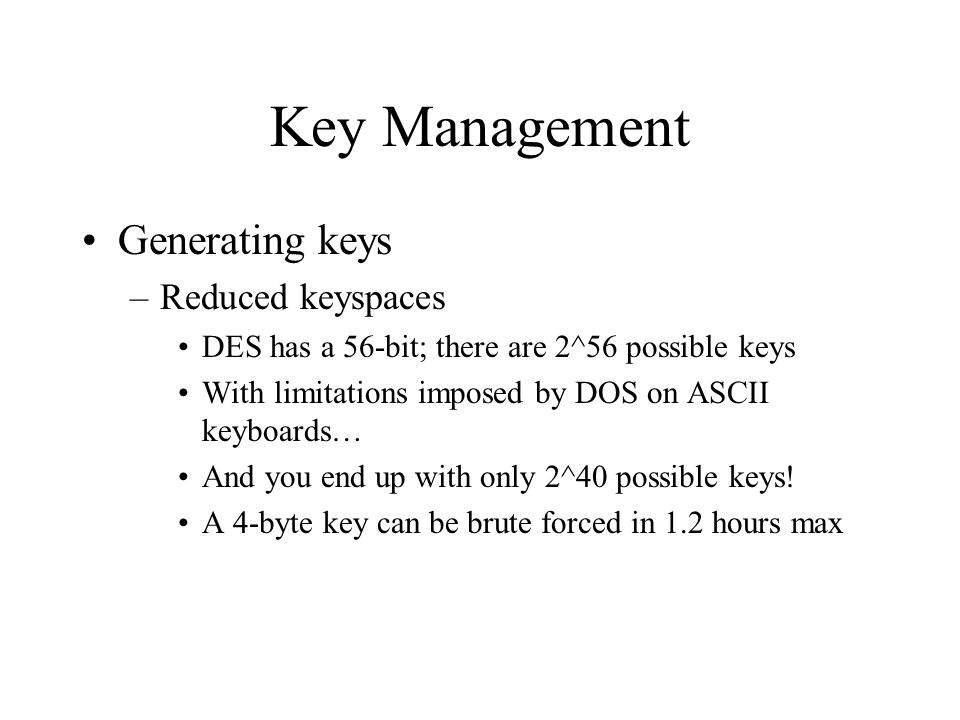 Key Management Generating keys –Reduced keyspaces DES has a 56-bit; there are 2^56 possible keys With limitations imposed by DOS on ASCII keyboards… And you end up with only 2^40 possible keys.