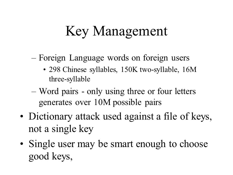 Key Management –Foreign Language words on foreign users 298 Chinese syllables, 150K two-syllable, 16M three-syllable –Word pairs - only using three or four letters generates over 10M possible pairs Dictionary attack used against a file of keys, not a single key Single user may be smart enough to choose good keys,