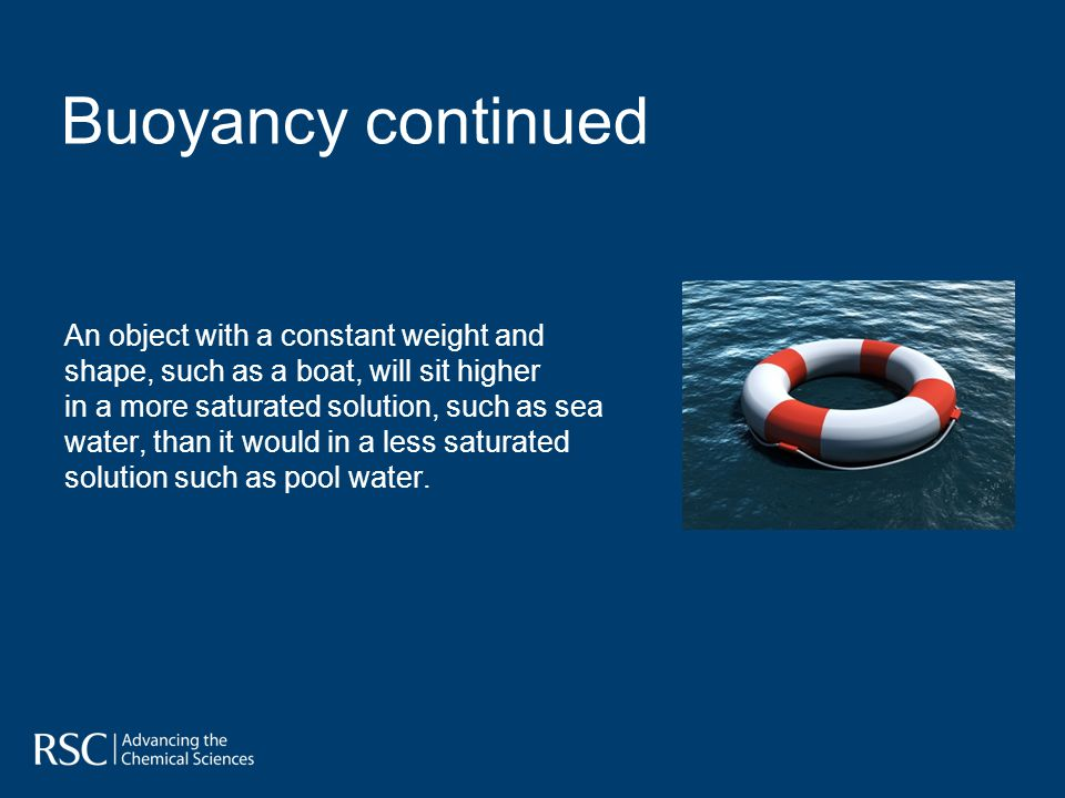 An object with a constant weight and shape, such as a boat, will sit higher in a more saturated solution, such as sea water, than it would in a less saturated solution such as pool water.