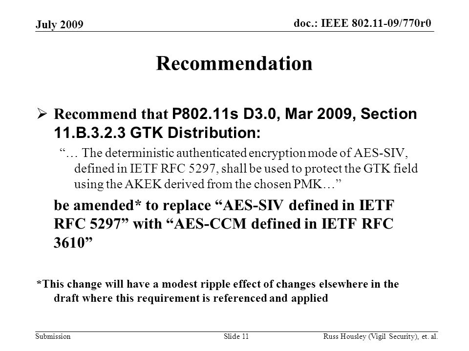 doc.: IEEE 802.11-09/770r0 Submission Recommendation  Recommend that P802.11s D3.0, Mar 2009, Section 11.B.3.2.3 GTK Distribution: … The deterministic authenticated encryption mode of AES-SIV, defined in IETF RFC 5297, shall be used to protect the GTK field using the AKEK derived from the chosen PMK… be amended* to replace AES-SIV defined in IETF RFC 5297 with AES-CCM defined in IETF RFC 3610 *This change will have a modest ripple effect of changes elsewhere in the draft where this requirement is referenced and applied July 2009 Slide 11 Russ Housley (Vigil Security), et.