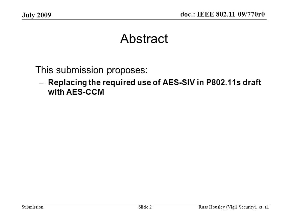 doc.: IEEE 802.11-09/770r0 Submission July 2009 Slide 2 Abstract This submission proposes: –Replacing the required use of AES-SIV in P802.11s draft with AES-CCM Russ Housley (Vigil Security), et.