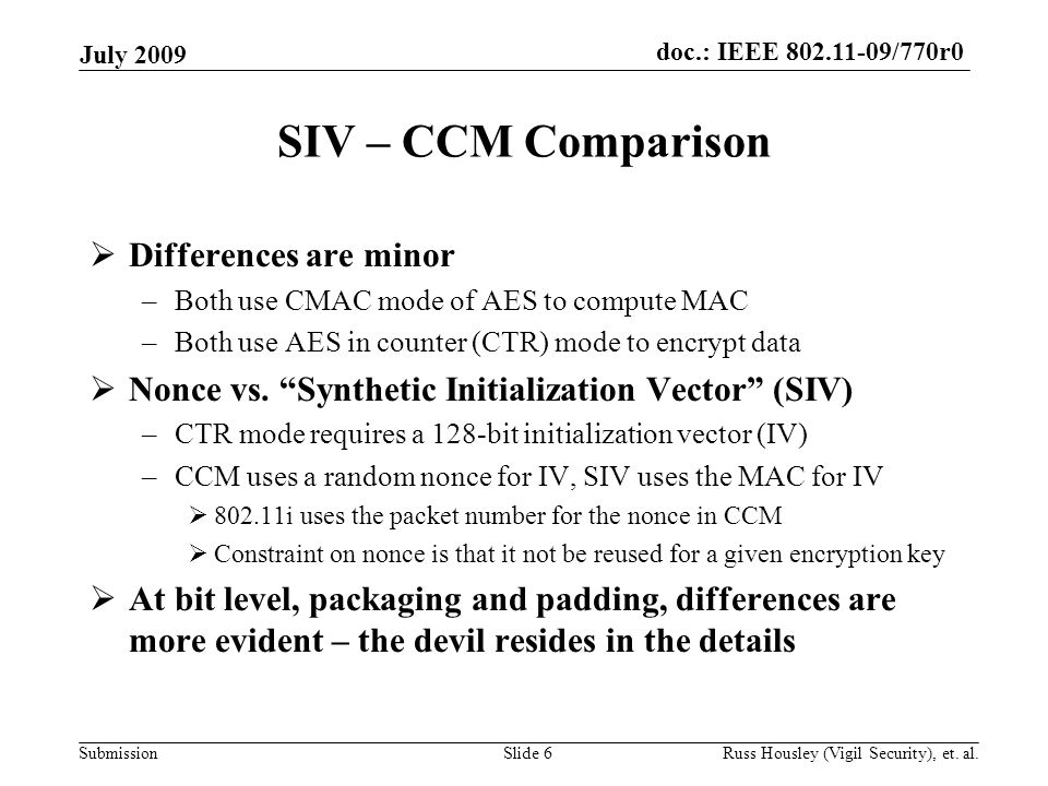 doc.: IEEE 802.11-09/770r0 Submission SIV – CCM Comparison  Differences are minor –Both use CMAC mode of AES to compute MAC –Both use AES in counter (CTR) mode to encrypt data  Nonce vs.