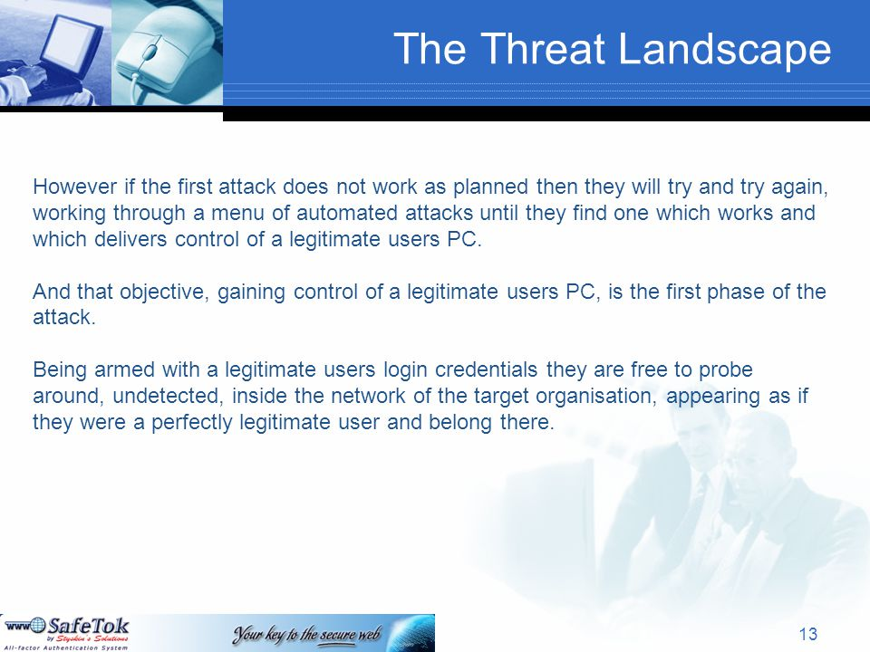 The Threat Landscape However if the first attack does not work as planned then they will try and try again, working through a menu of automated attacks until they find one which works and which delivers control of a legitimate users PC.