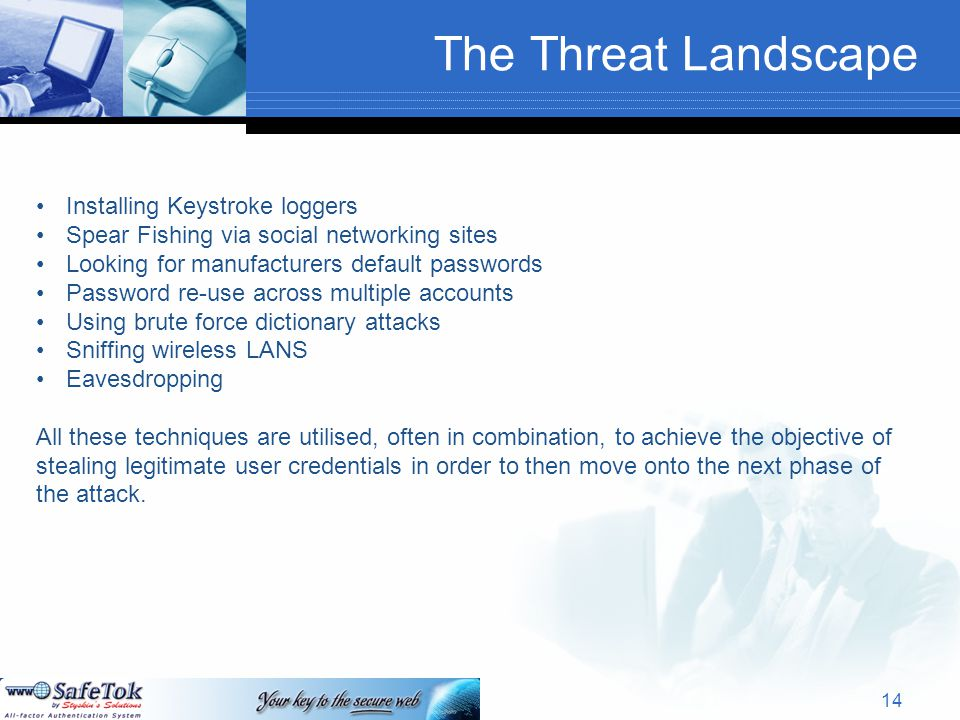 The Threat Landscape Installing Keystroke loggers Spear Fishing via social networking sites Looking for manufacturers default passwords Password re-use across multiple accounts Using brute force dictionary attacks Sniffing wireless LANS Eavesdropping All these techniques are utilised, often in combination, to achieve the objective of stealing legitimate user credentials in order to then move onto the next phase of the attack.