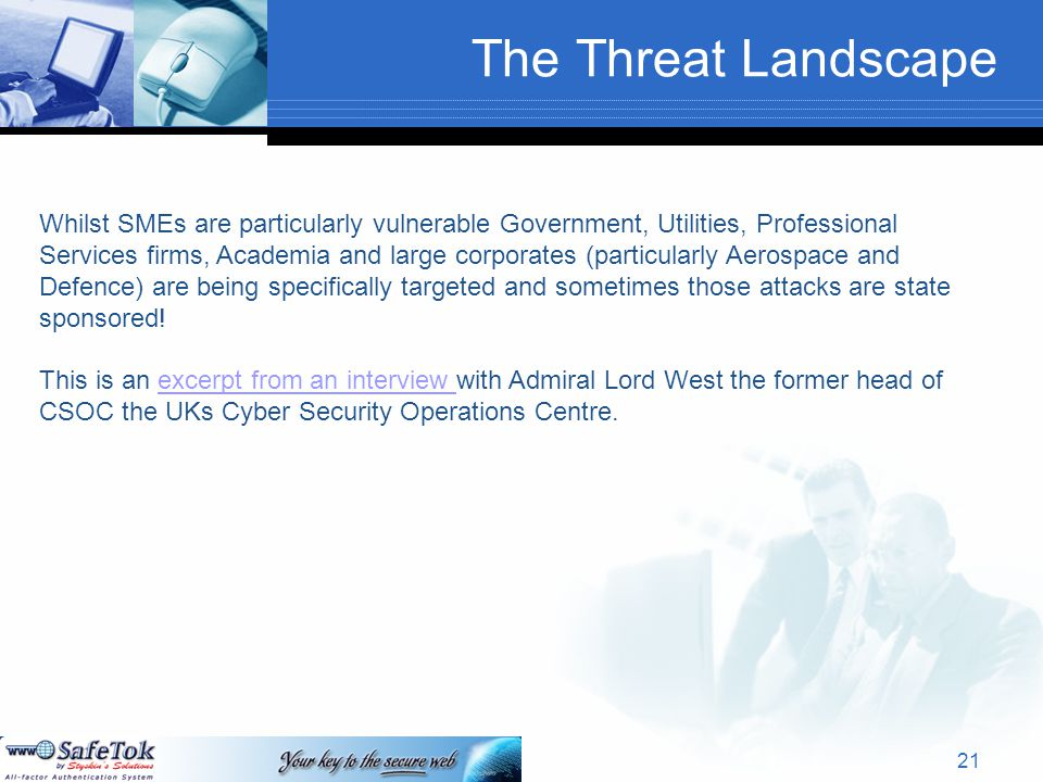The Threat Landscape Whilst SMEs are particularly vulnerable Government, Utilities, Professional Services firms, Academia and large corporates (particularly Aerospace and Defence) are being specifically targeted and sometimes those attacks are state sponsored.