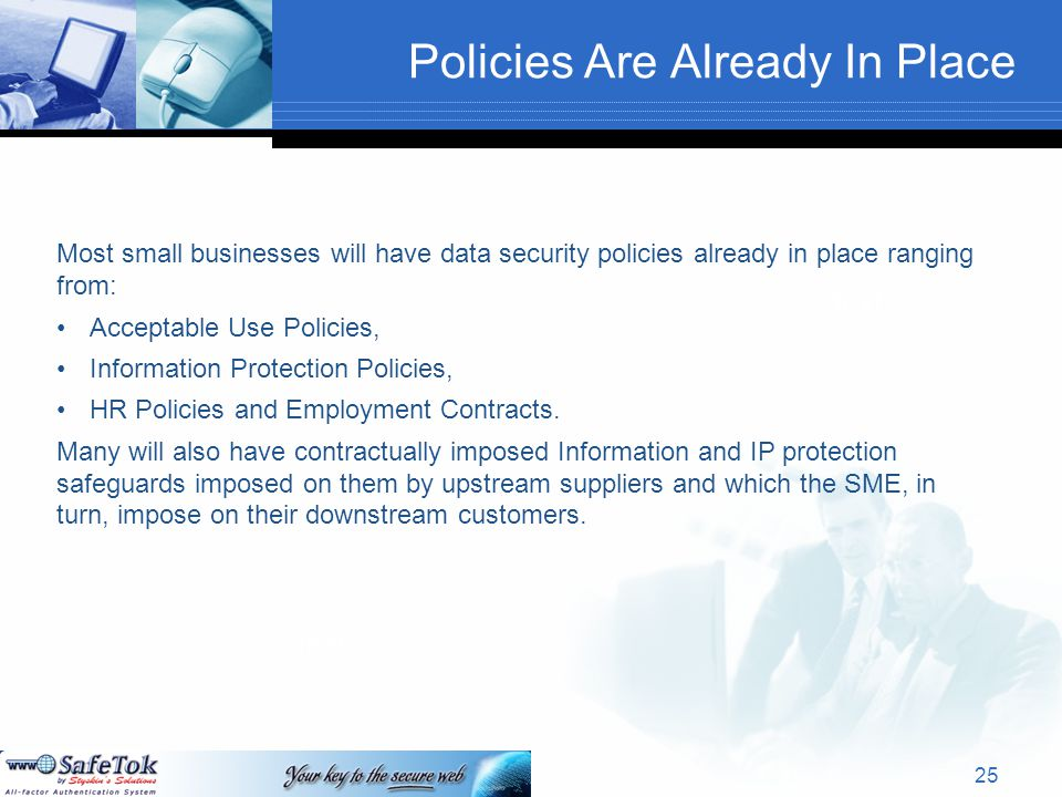 Policies Are Already In Place Text Most small businesses will have data security policies already in place ranging from: Acceptable Use Policies, Information Protection Policies, HR Policies and Employment Contracts.