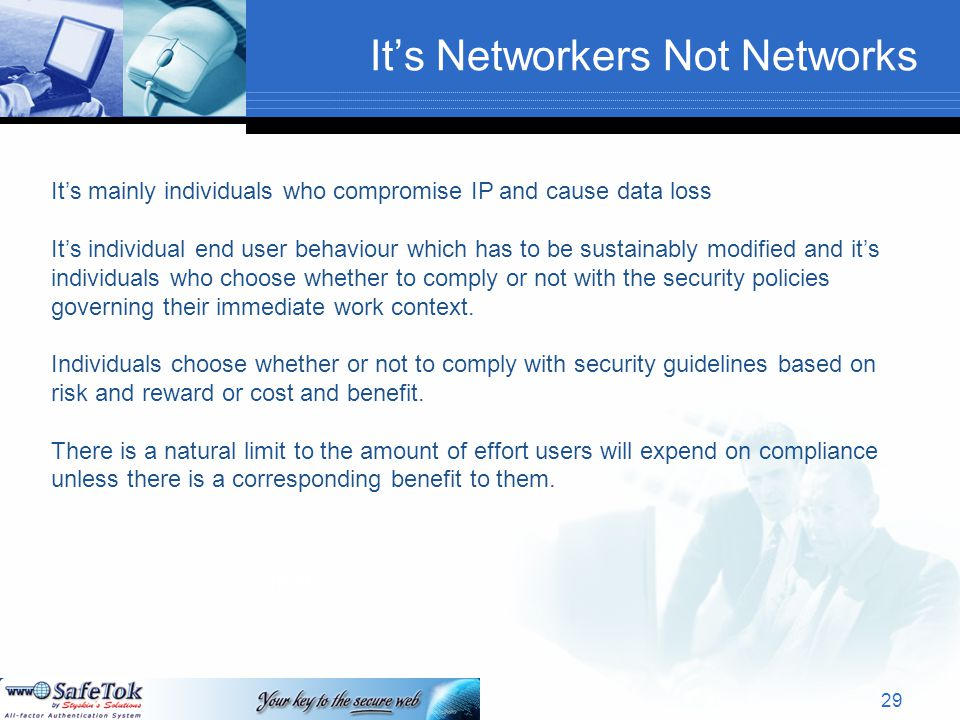 It's Networkers Not Networks Text It's mainly individuals who compromise IP and cause data loss It's individual end user behaviour which has to be sustainably modified and it's individuals who choose whether to comply or not with the security policies governing their immediate work context.