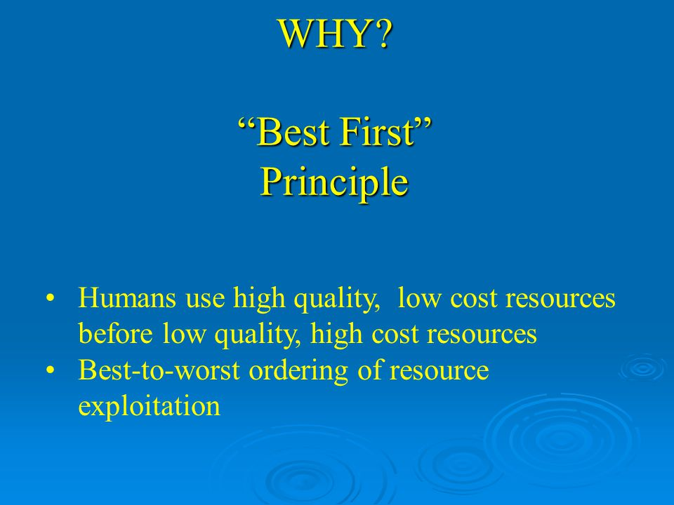 Humans use high quality, low cost resources before low quality, high cost resources Best-to-worst ordering of resource exploitation WHY.